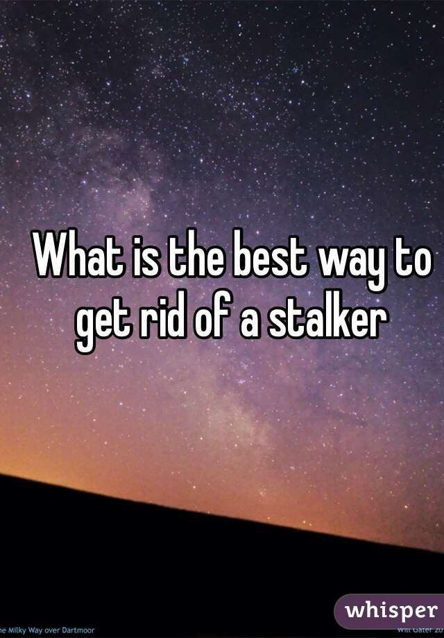 What is the best way to get rid of a stalker