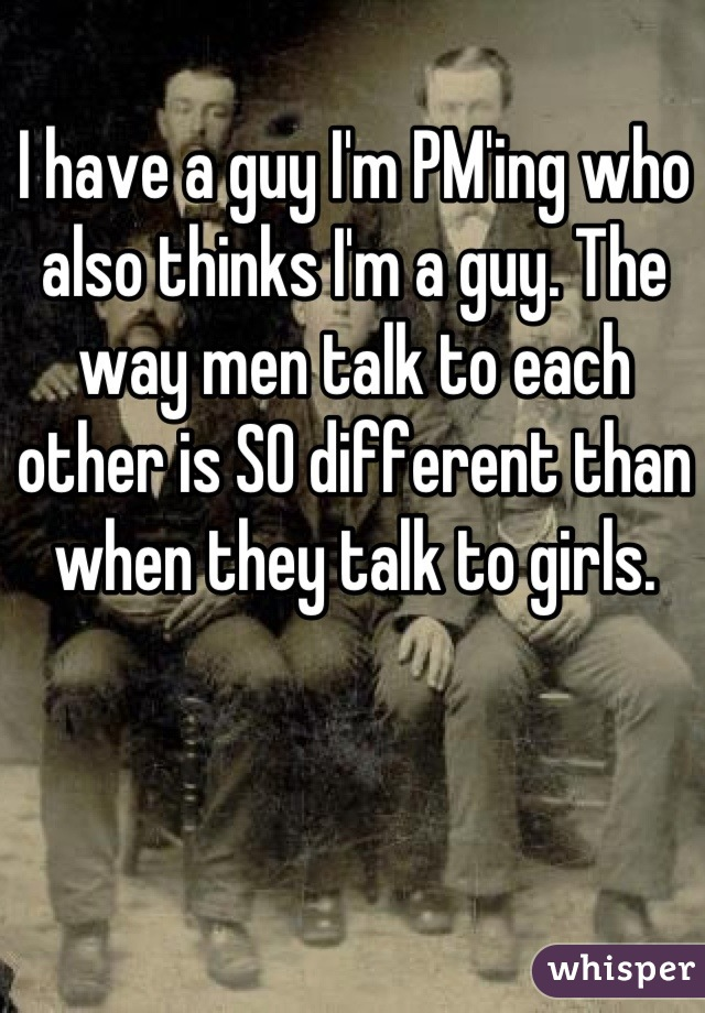 I have a guy I'm PM'ing who also thinks I'm a guy. The way men talk to each other is SO different than when they talk to girls.