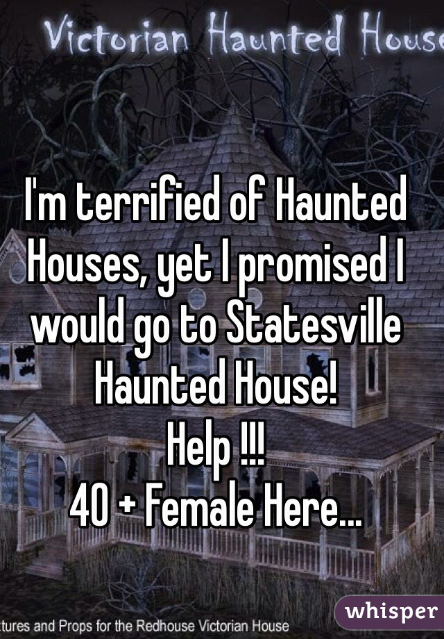 I'm terrified of Haunted Houses, yet I promised I would go to Statesville Haunted House! Help !!!  40 + Female Here...