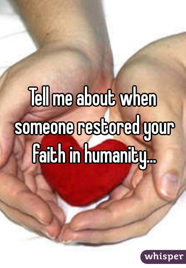 Tell me about when someone restored your faith in humanity...