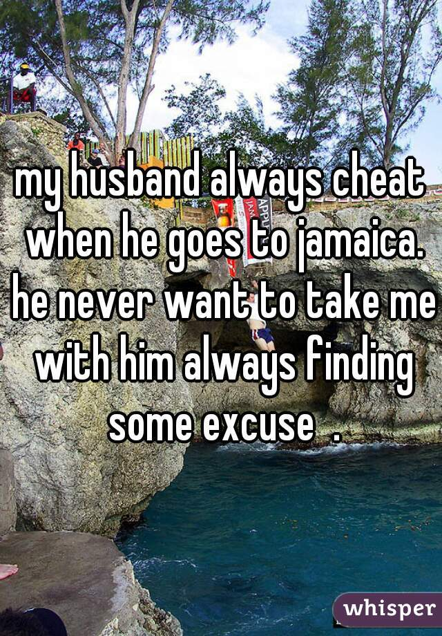 my husband always cheat when he goes to jamaica. he never want to take me with him always finding some excuse  .