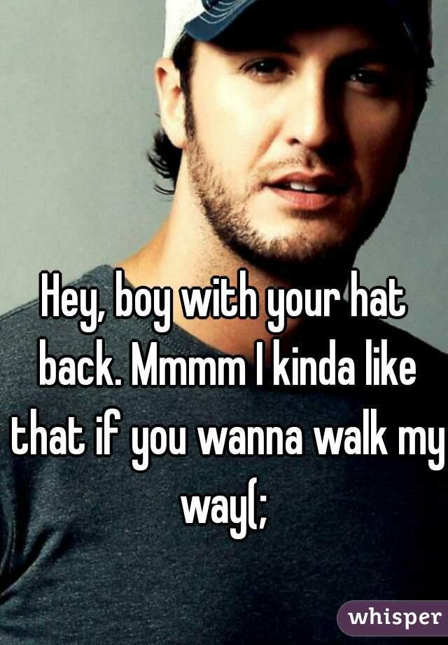 Hey, boy with your hat back. Mmmm I kinda like that if you wanna walk my way(;