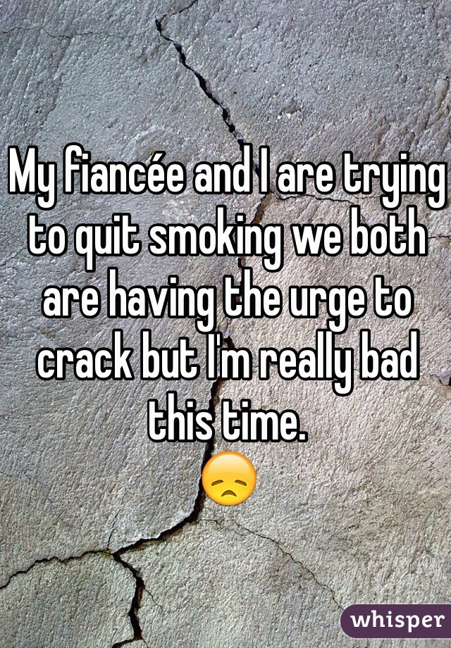 My fiancée and I are trying to quit smoking we both are having the urge to crack but I'm really bad this time.  😞