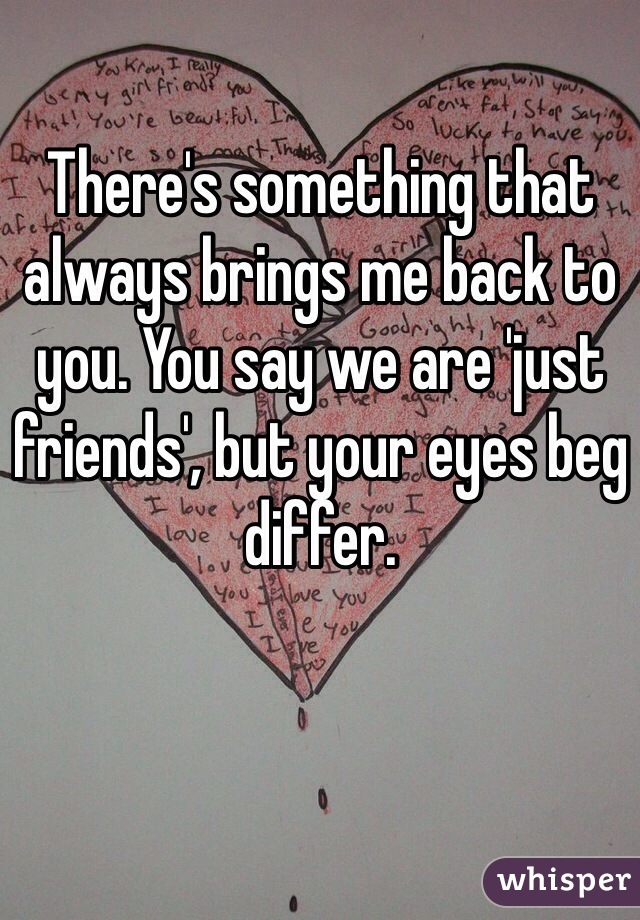 There's something that always brings me back to you. You say we are 'just friends', but your eyes beg differ.