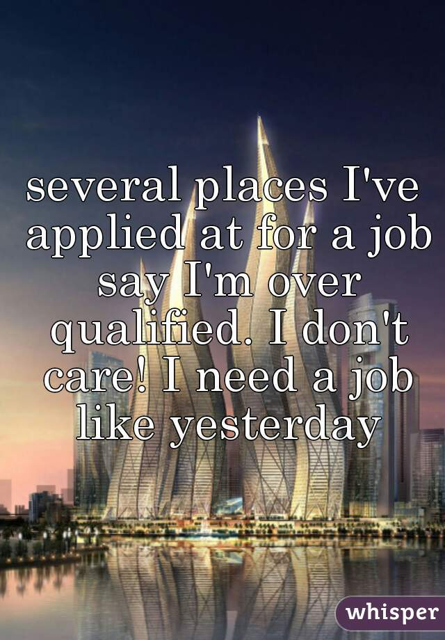 several places I've applied at for a job say I'm over qualified. I don't care! I need a job like yesterday