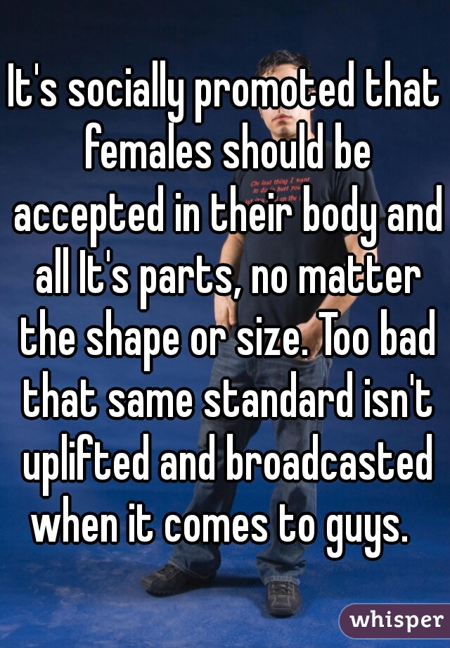 It's socially promoted that females should be accepted in their body and all It's parts, no matter the shape or size. Too bad that same standard isn't uplifted and broadcasted when it comes to guys.