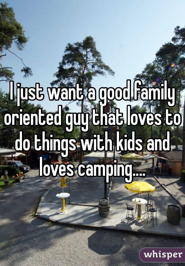 I just want a good family oriented guy that loves to do things with kids and loves camping....