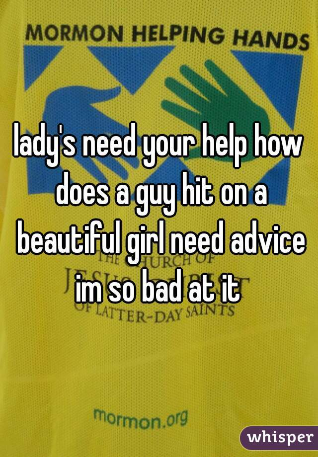 lady's need your help how does a guy hit on a beautiful girl need advice im so bad at it