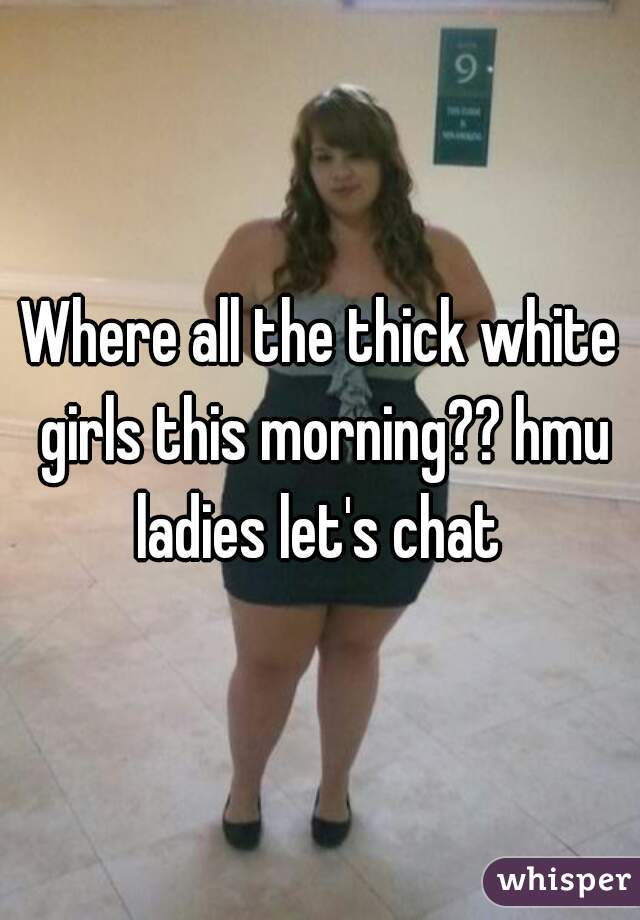 Where all the thick white girls this morning?? hmu ladies let's chat