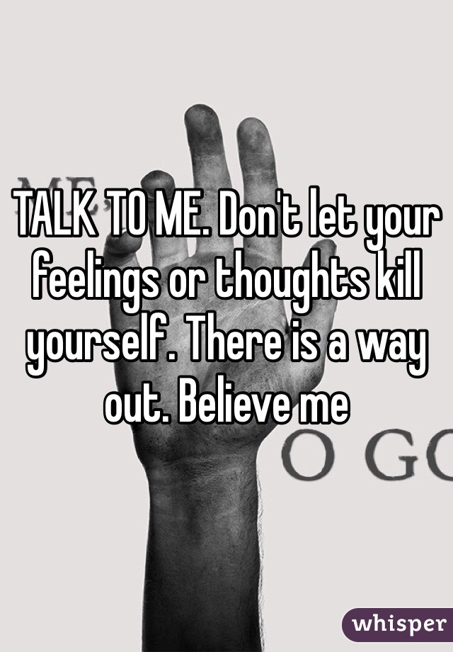 TALK TO ME. Don't let your feelings or thoughts kill yourself. There is a way out. Believe me