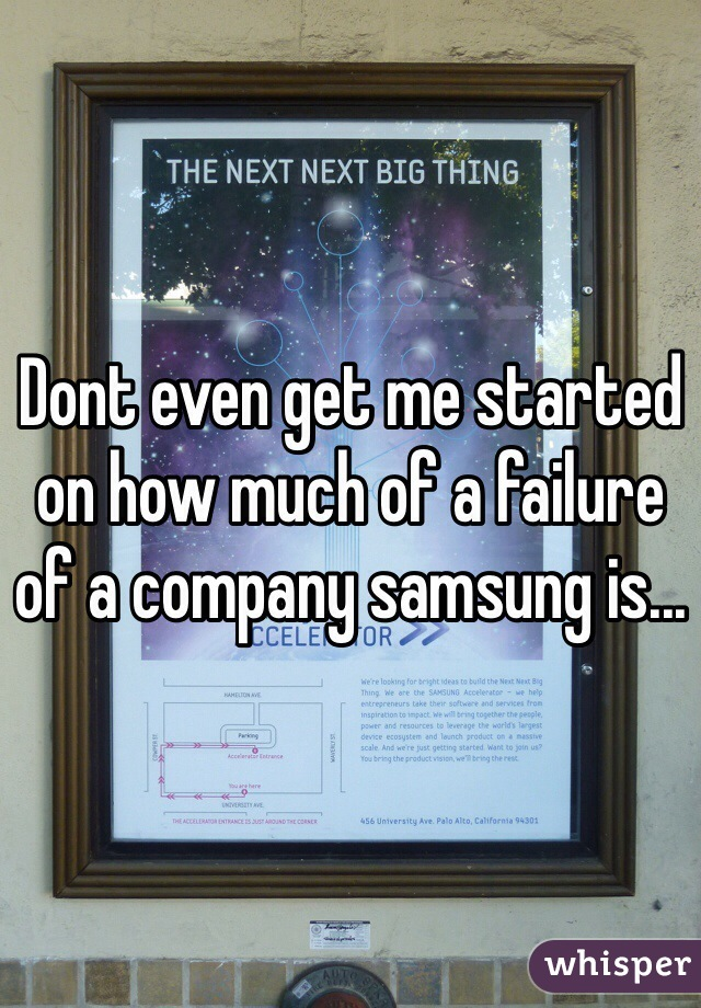 Dont even get me started on how much of a failure of a company samsung is...