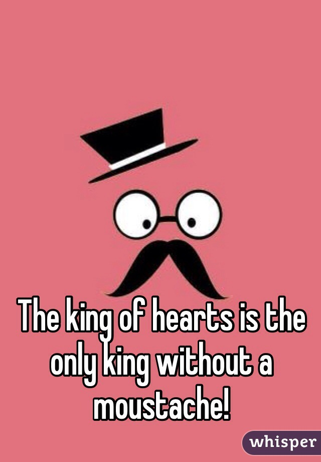 The king of hearts is the only king without a moustache!