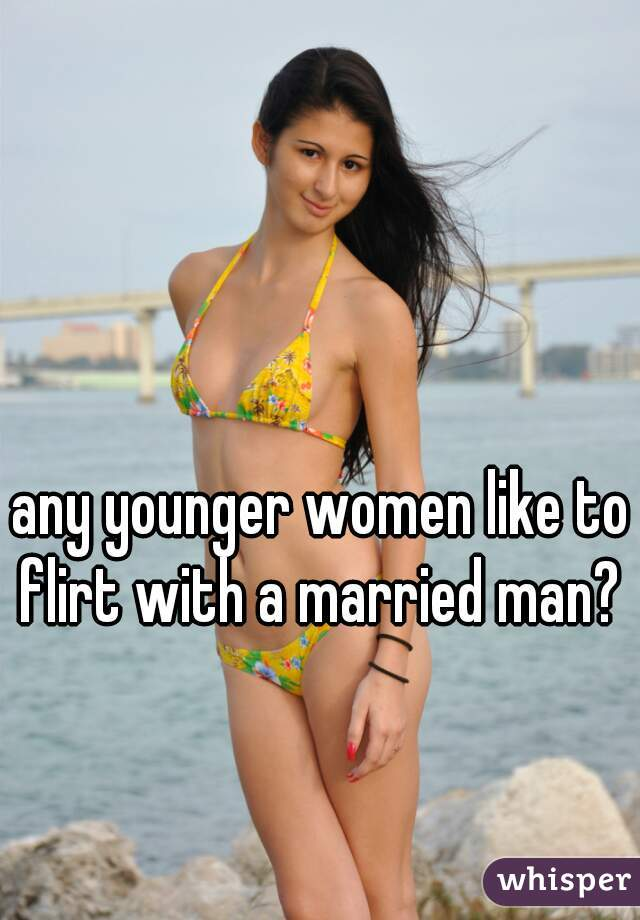any younger women like to flirt with a married man?