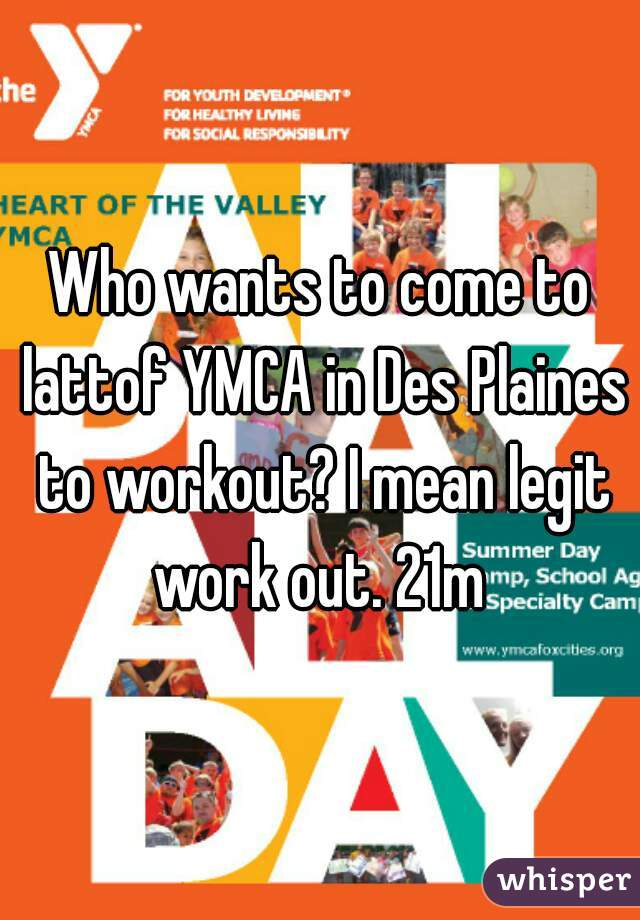 Who wants to come to lattof YMCA in Des Plaines to workout? I mean legit work out. 21m