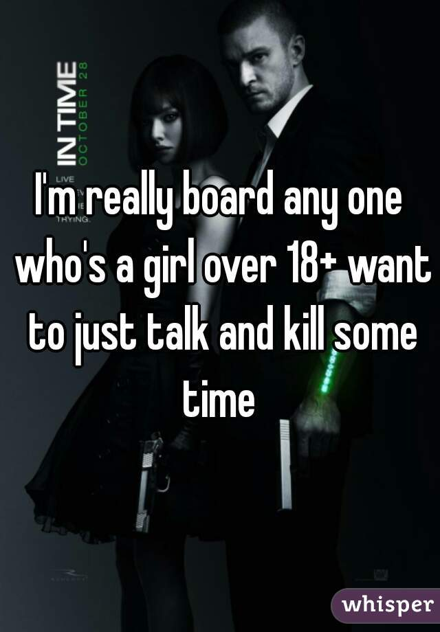 I'm really board any one who's a girl over 18+ want to just talk and kill some time