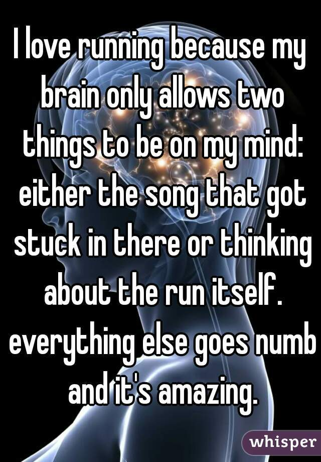 I love running because my brain only allows two things to be on my mind: either the song that got stuck in there or thinking about the run itself. everything else goes numb and it's amazing.