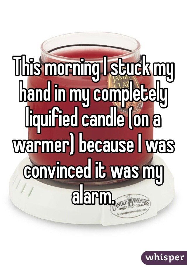 This morning I stuck my hand in my completely liquified candle (on a warmer) because I was convinced it was my alarm.