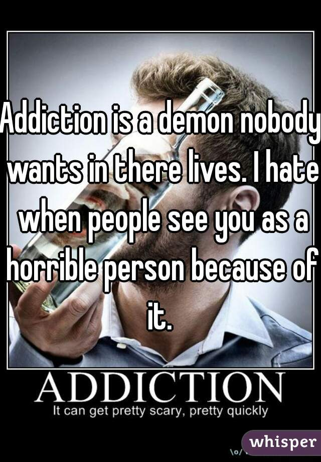 Addiction is a demon nobody wants in there lives. I hate when people see you as a horrible person because of it.