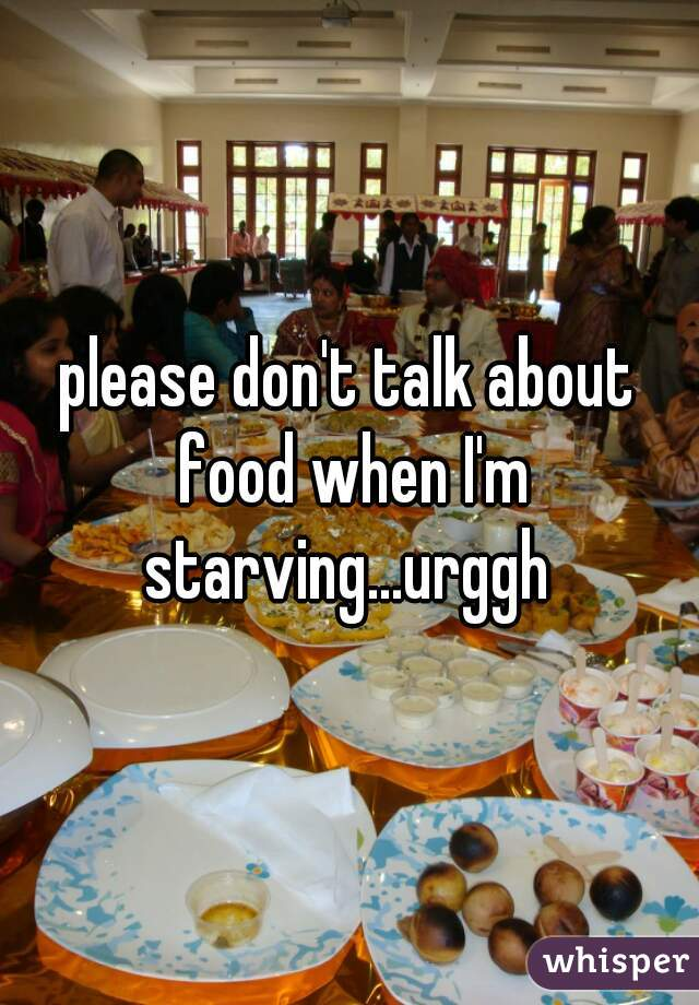 please don't talk about food when I'm starving...urggh
