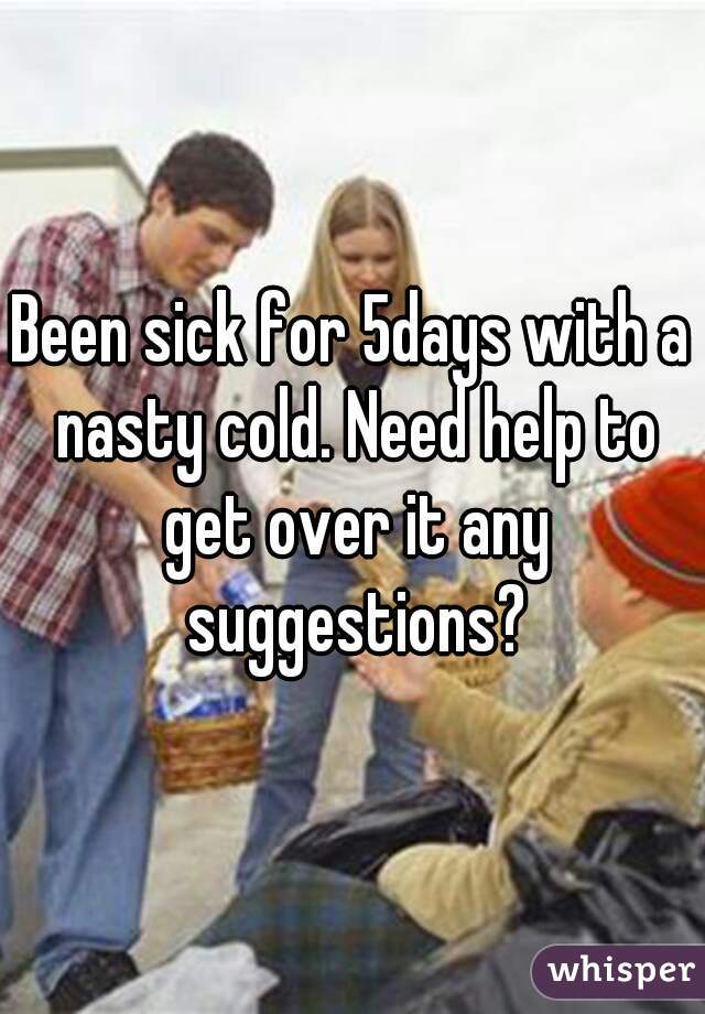 Been sick for 5days with a nasty cold. Need help to get over it any suggestions?