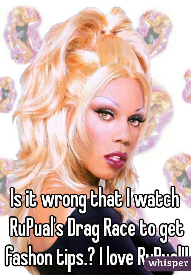 Is it wrong that I watch RuPual's Drag Race to get fashon tips.? I love RuPual!!!