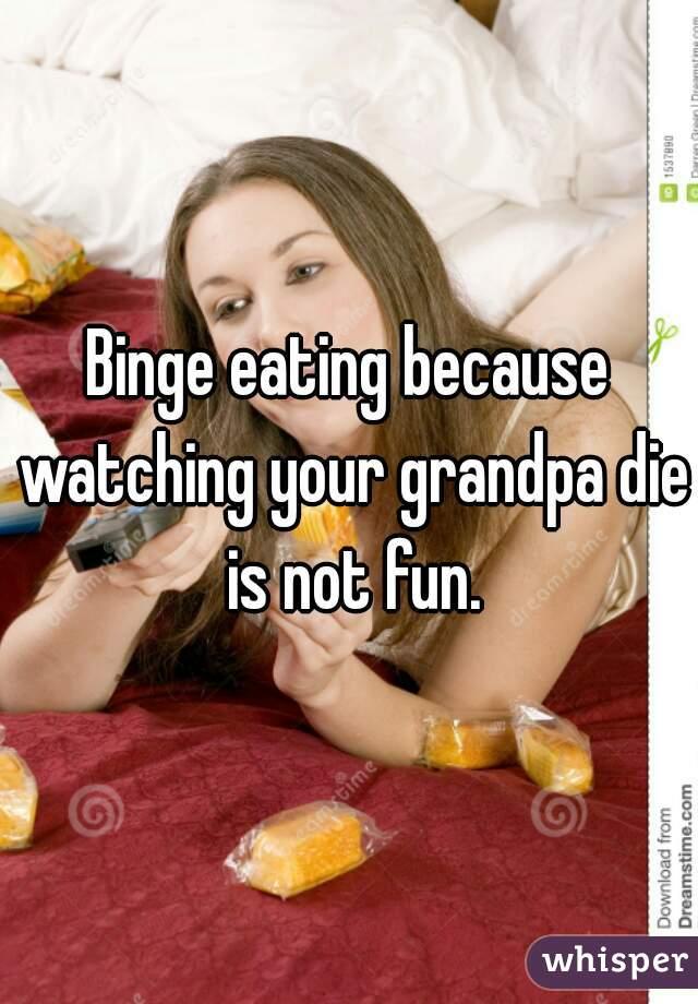 Binge eating because watching your grandpa die is not fun.