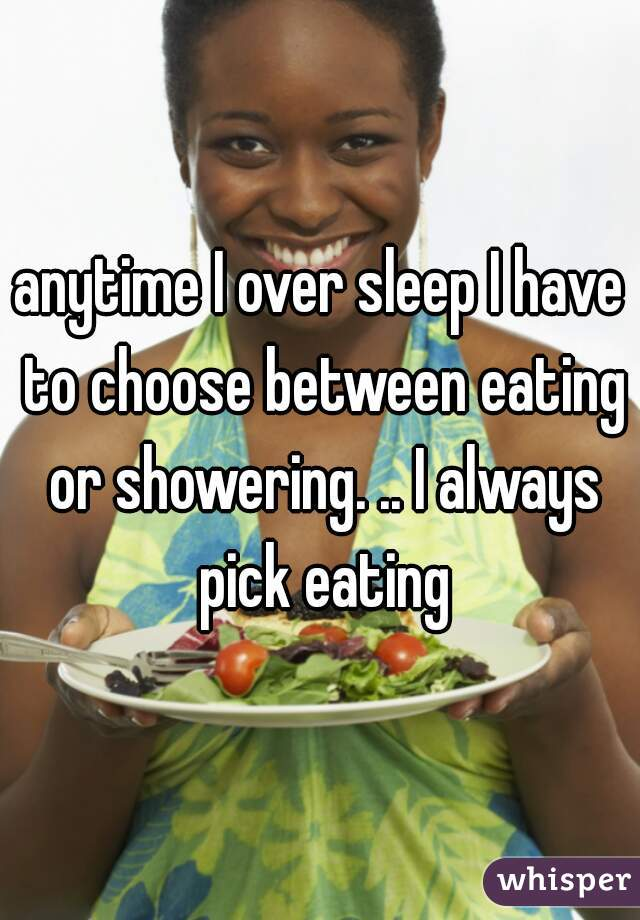 anytime I over sleep I have to choose between eating or showering. .. I always pick eating