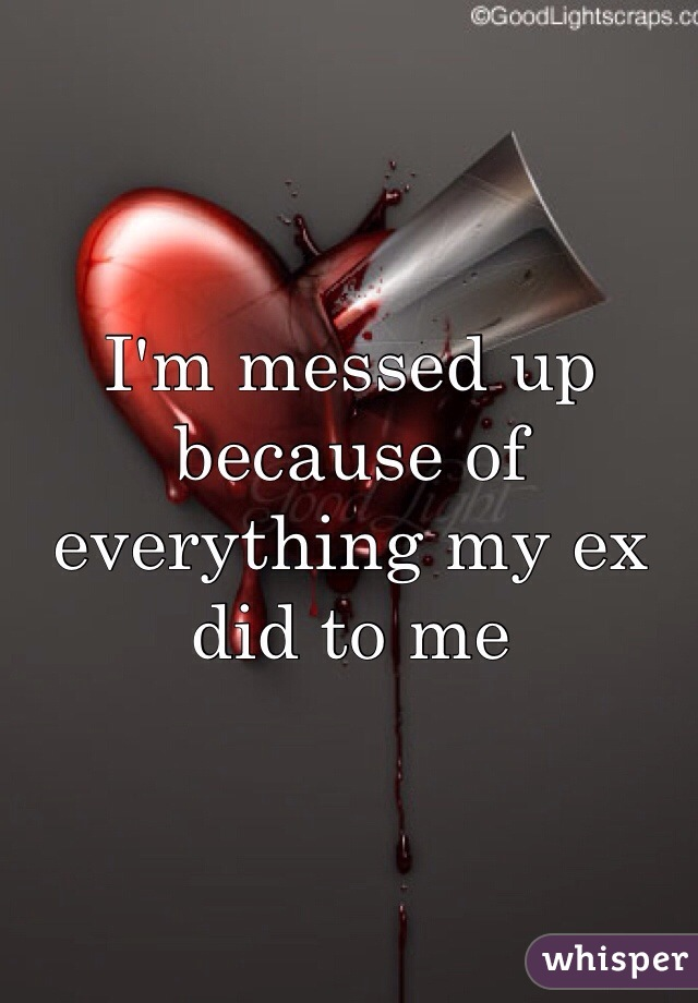 I'm messed up because of everything my ex did to me