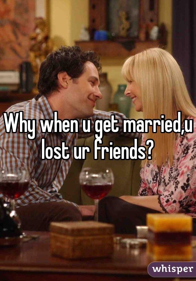 Why when u get married,u lost ur friends?