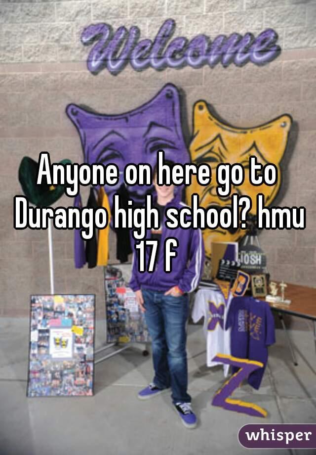 Anyone on here go to Durango high school? hmu 17 f