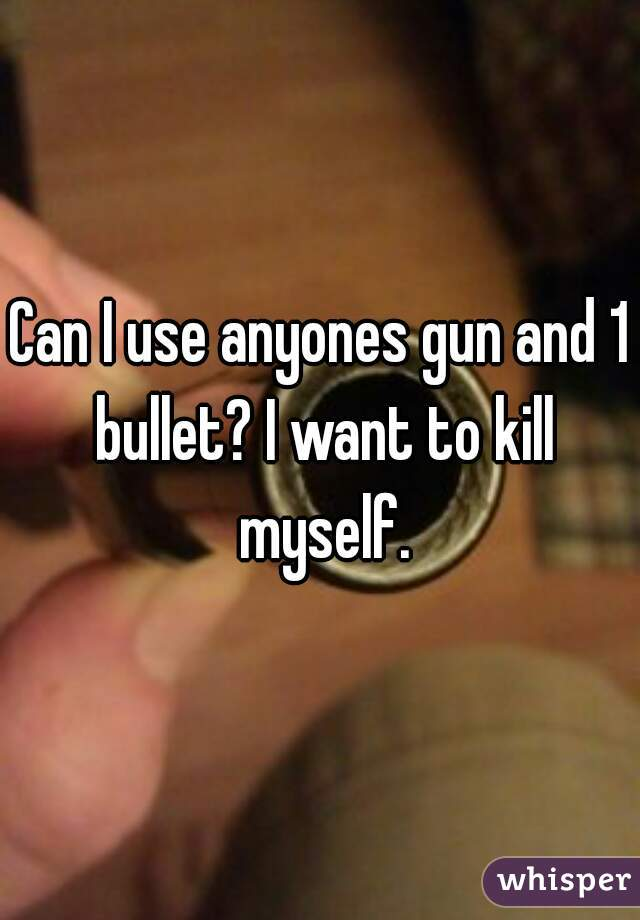 Can I use anyones gun and 1 bullet? I want to kill myself.