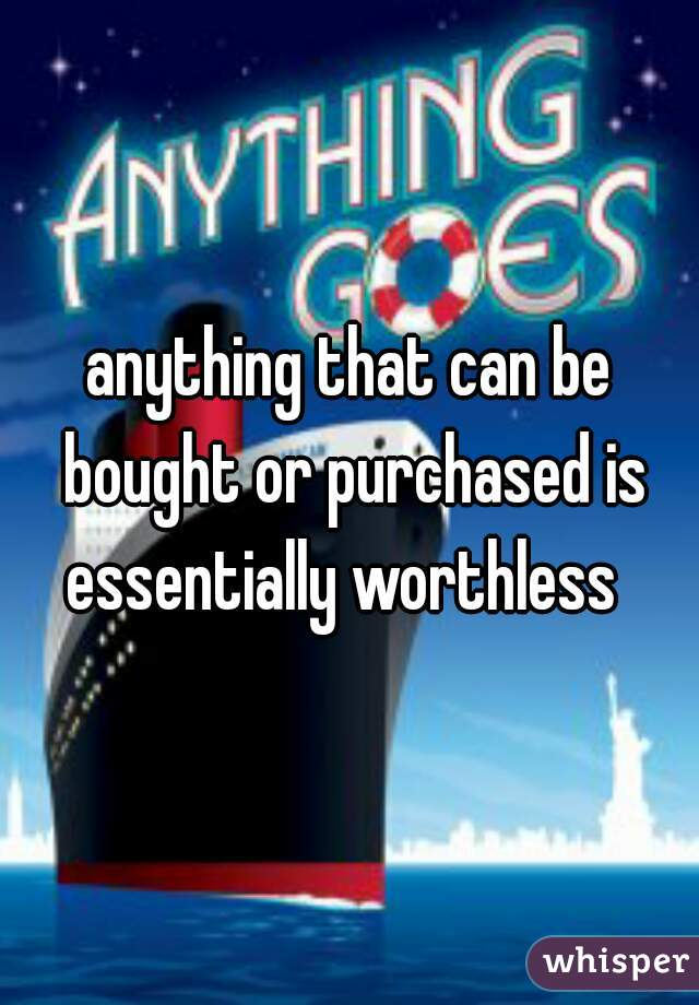 anything that can be bought or purchased is essentially worthless