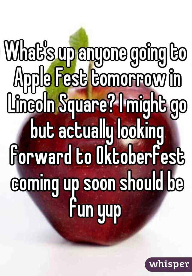 What's up anyone going to Apple Fest tomorrow in Lincoln Square? I might go but actually looking forward to Oktoberfest coming up soon should be fun yup