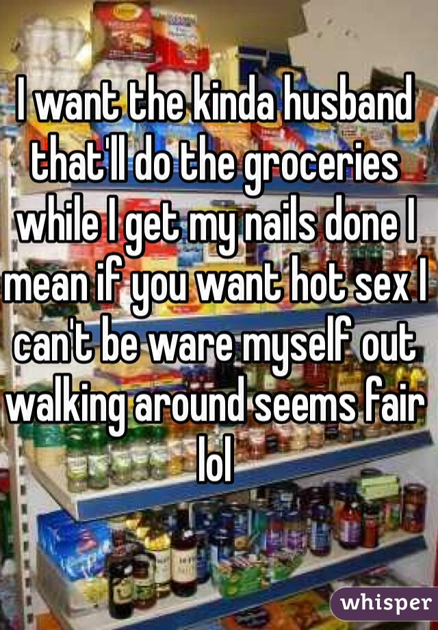 I want the kinda husband that'll do the groceries while I get my nails done I mean if you want hot sex I can't be ware myself out walking around seems fair lol