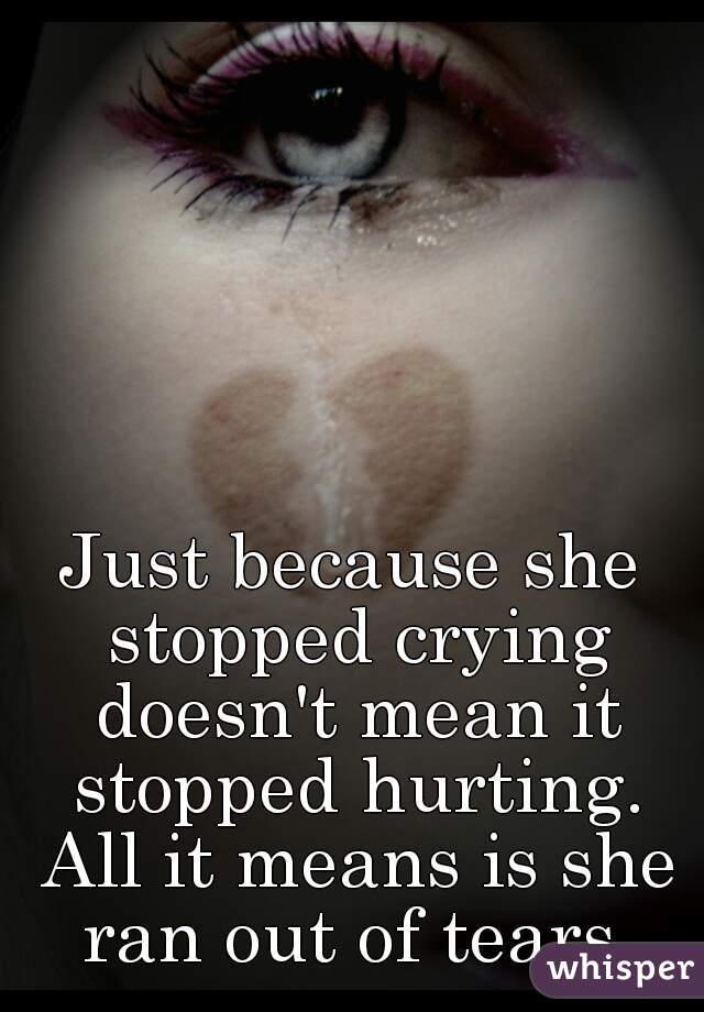 Just because she stopped crying doesn't mean it stopped hurting. All it means is she ran out of tears.