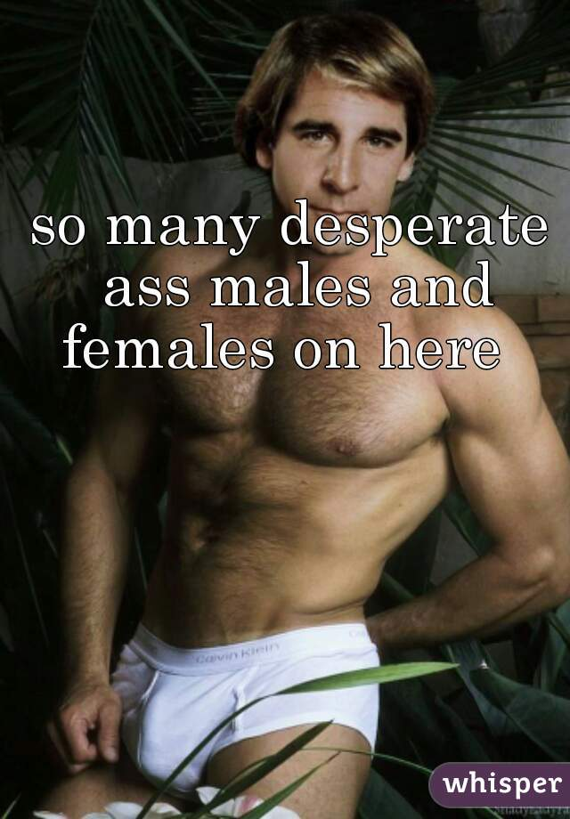 so many desperate ass males and females on here