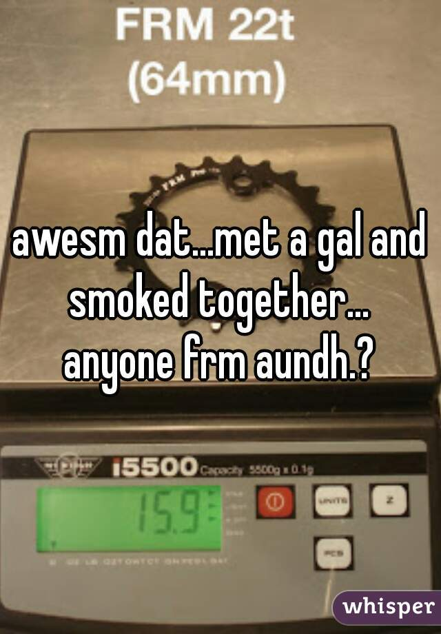 awesm dat...met a gal and smoked together...  anyone frm aundh.?