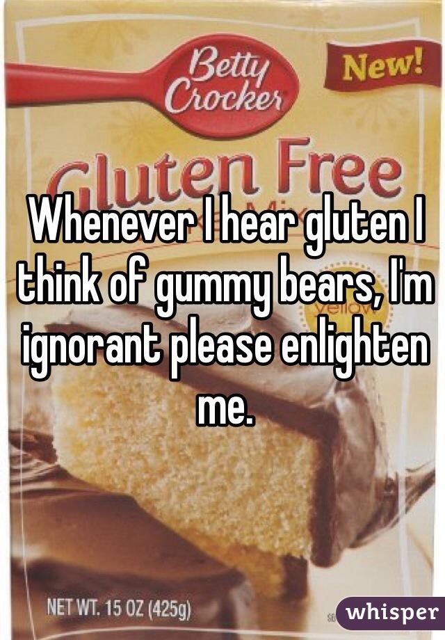 Whenever I hear gluten I think of gummy bears, I'm ignorant please enlighten me.