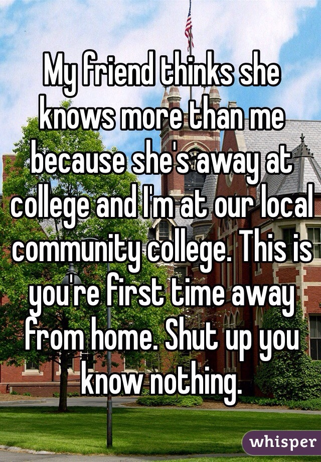 My friend thinks she knows more than me because she's away at college and I'm at our local community college. This is you're first time away from home. Shut up you know nothing.