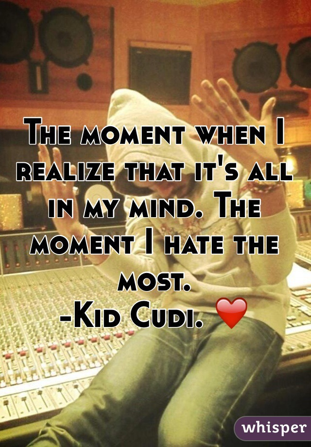 The moment when I realize that it's all in my mind. The moment I hate the most.  -Kid Cudi. ❤️