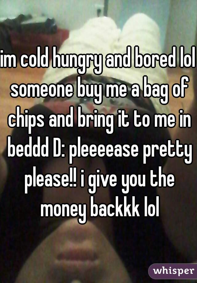 im cold hungry and bored lol someone buy me a bag of chips and bring it to me in beddd D: pleeeease pretty please!! i give you the money backkk lol