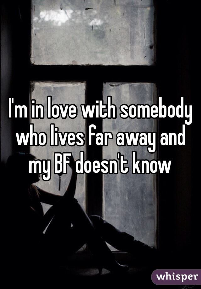 I'm in love with somebody who lives far away and my BF doesn't know