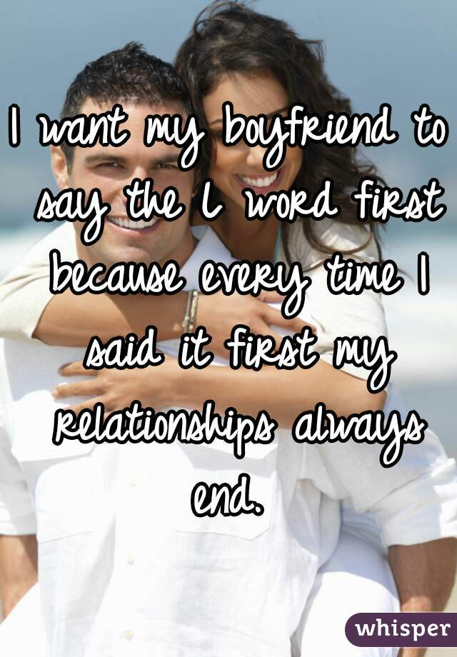 I want my boyfriend to say the L word first because every time I said it first my relationships always end.