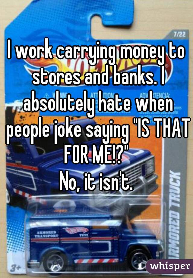 "I work carrying money to stores and banks. I absolutely hate when people joke saying ""IS THAT FOR ME!?""  No, it isn't."