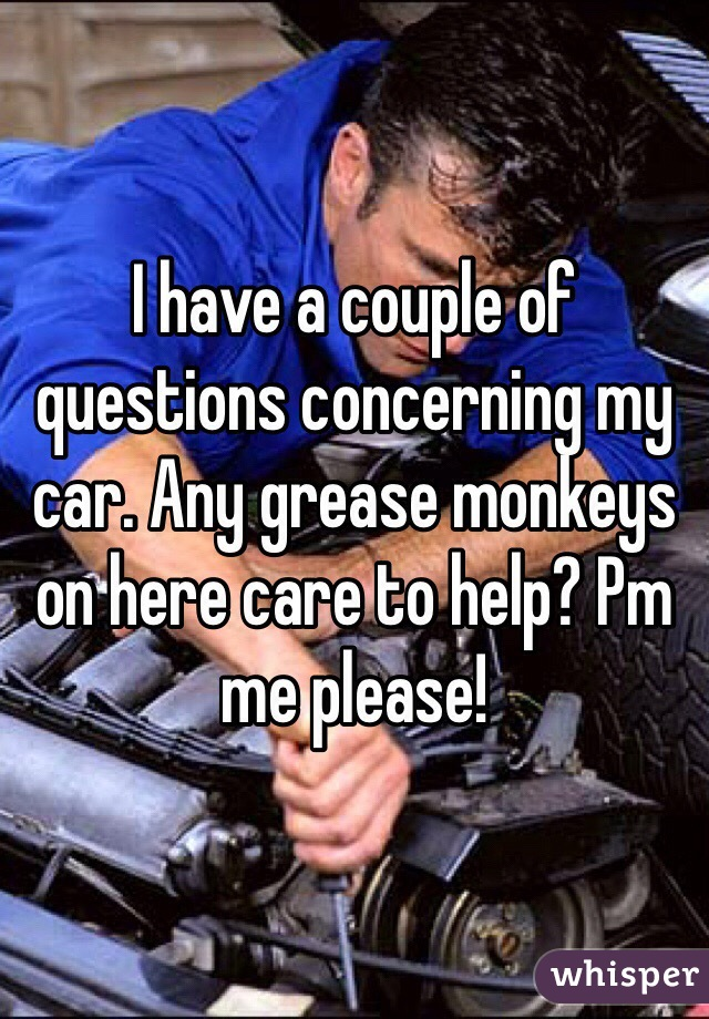 I have a couple of questions concerning my car. Any grease monkeys on here care to help? Pm me please!