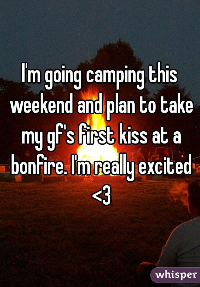 I'm going camping this weekend and plan to take my gf's first kiss at a bonfire. I'm really excited <3