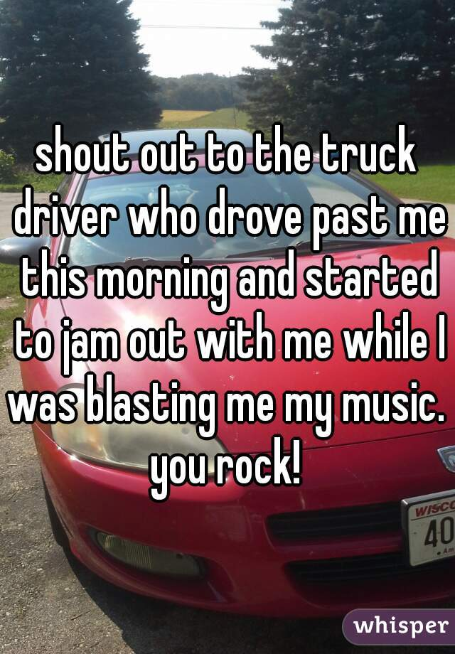 shout out to the truck driver who drove past me this morning and started to jam out with me while I was blasting me my music.  you rock!