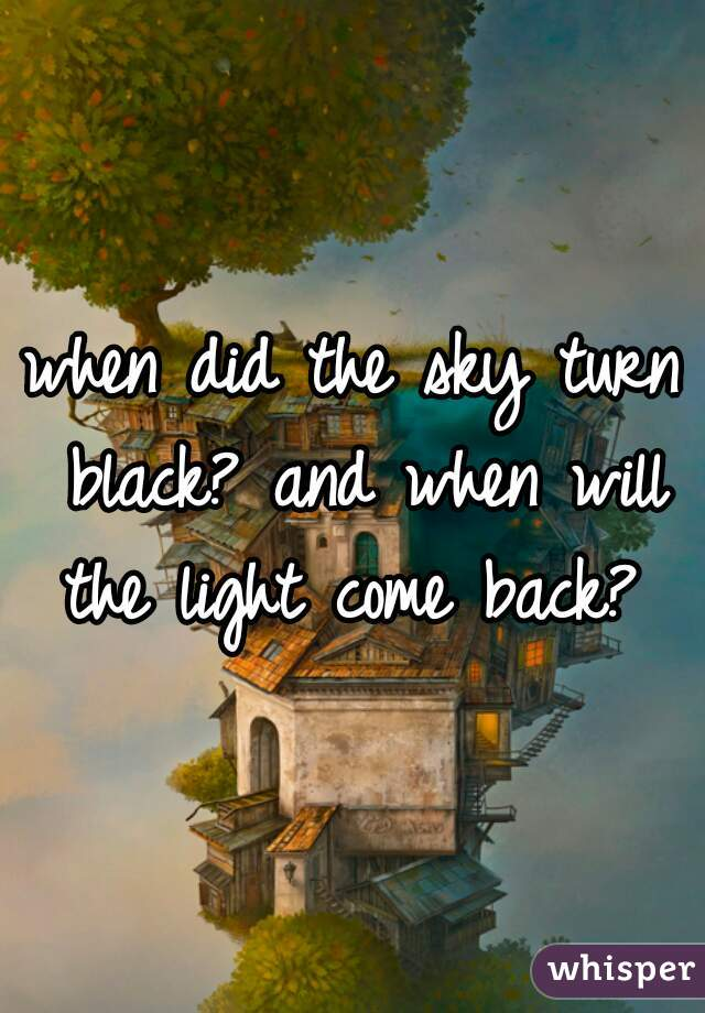 when did the sky turn black? and when will the light come back?