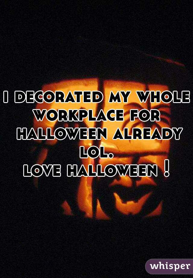 i decorated my whole workplace for  halloween already lol.   love halloween !
