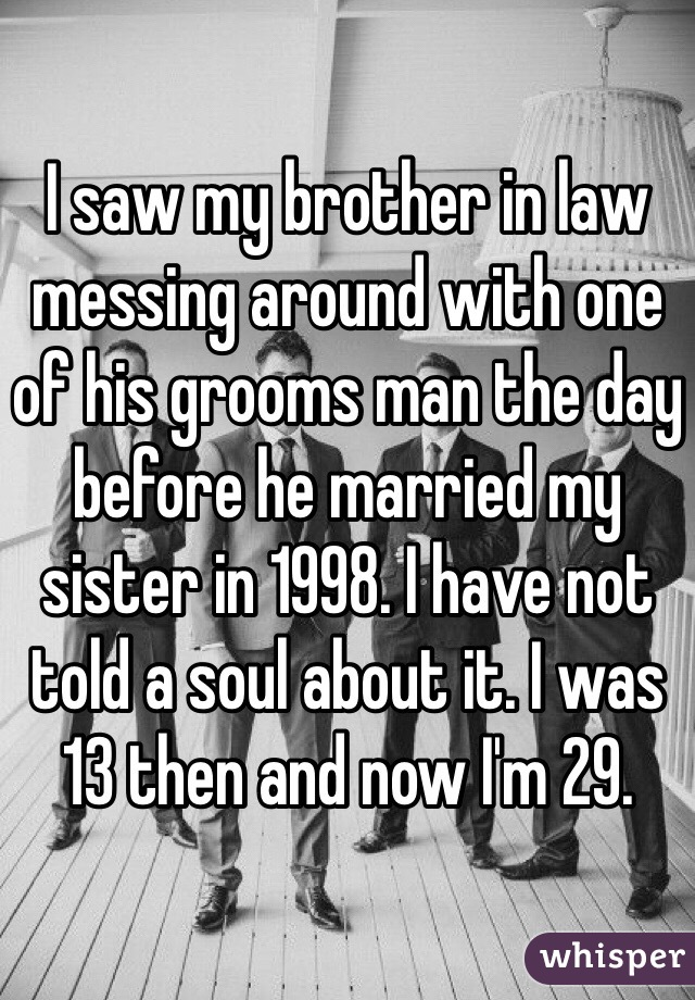 I saw my brother in law messing around with one of his grooms man the day before he married my sister in 1998. I have not told a soul about it. I was 13 then and now I'm 29.